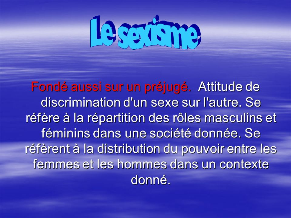 Fondé aussi sur un préjugé. Attitude de discrimination d'un sexe sur l'autre. Se réfère à la répartition des rôles masculins et féminins dans une soci