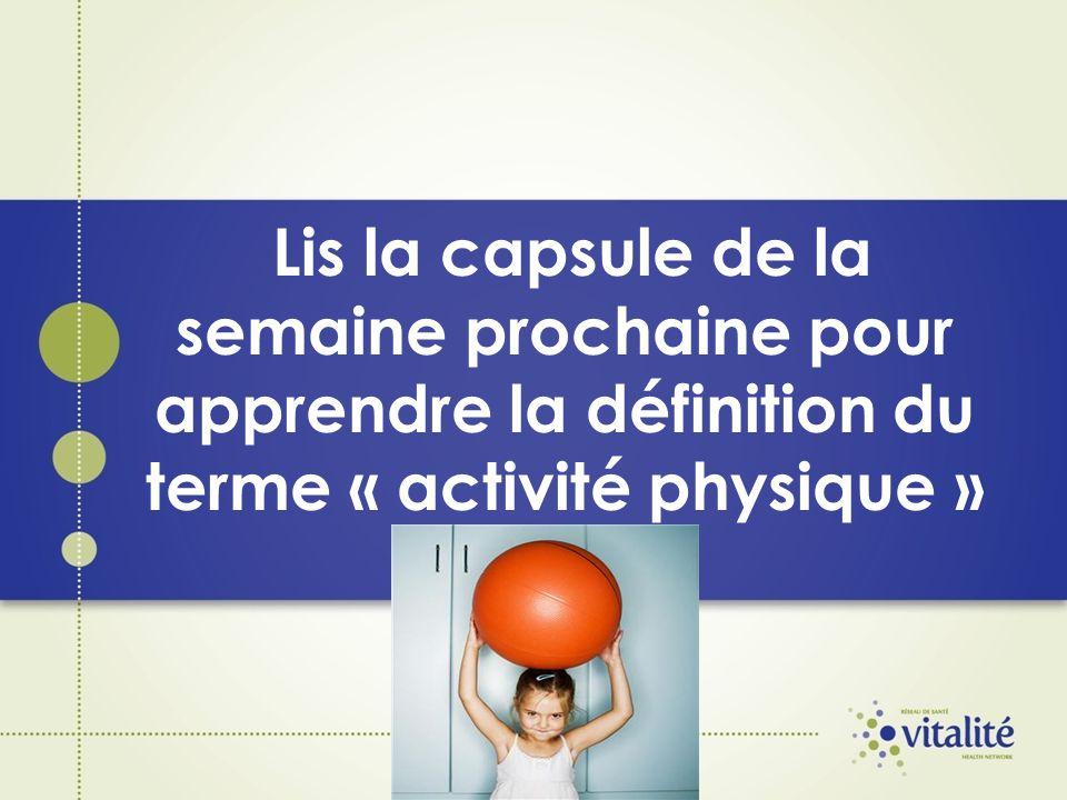 Lis la capsule de la semaine prochaine pour apprendre la définition du terme « activité physique »