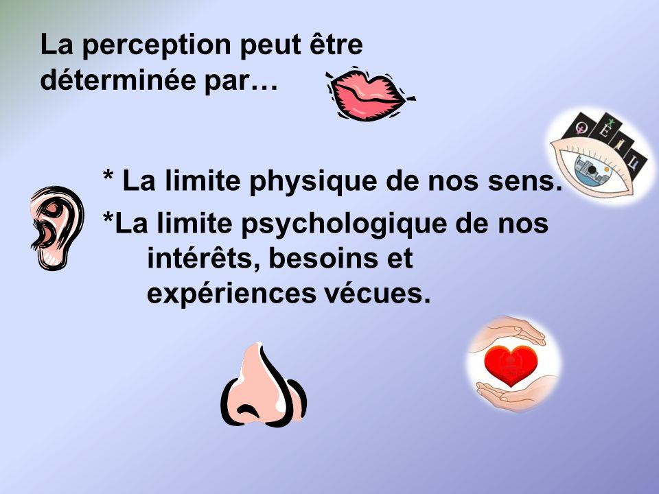 La perception peut être déterminée par… * La limite physique de nos sens.