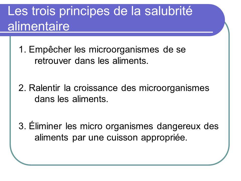 Les trois principes de la salubrité alimentaire 1. Empêcher les microorganismes de se retrouver dans les aliments. 2. Ralentir la croissance des micro