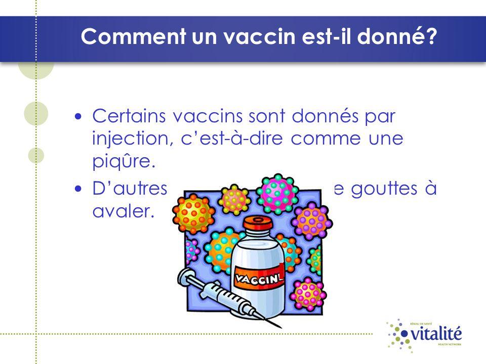 Comment un vaccin est-il donné? Certains vaccins sont donnés par injection, cest-à-dire comme une piqûre. Dautres sont sous forme de gouttes à avaler.