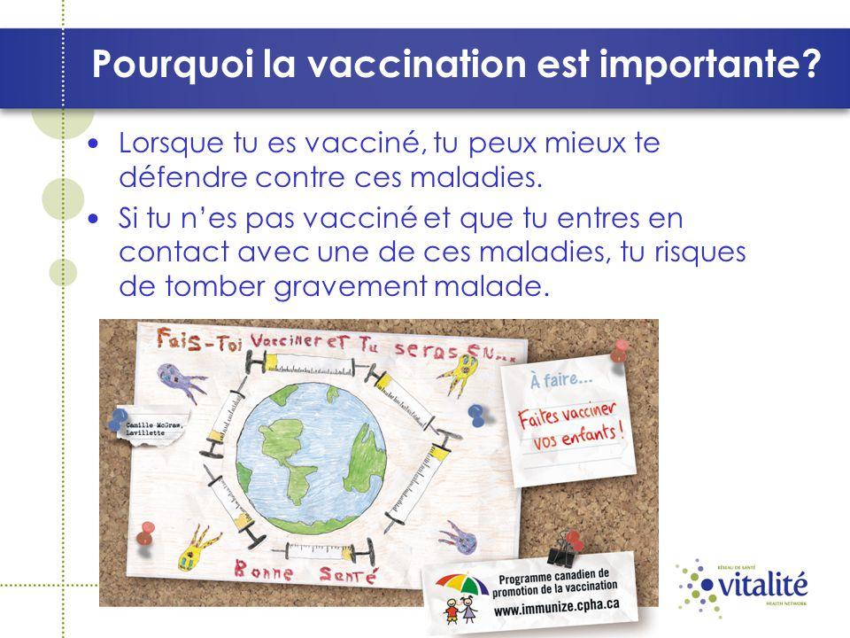 Pourquoi la vaccination est importante? Lorsque tu es vacciné, tu peux mieux te défendre contre ces maladies. Si tu nes pas vacciné et que tu entres e