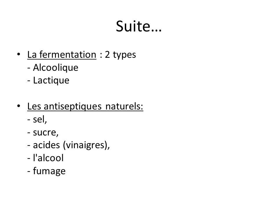 Suite… La fermentation : 2 types - Alcoolique - Lactique Les antiseptiques naturels: - sel, - sucre, - acides (vinaigres), - l'alcool - fumage