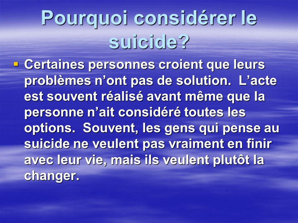 Pourquoi considérer le suicide? Certaines personnes croient que leurs problèmes nont pas de solution. Lacte est souvent réalisé avant même que la pers