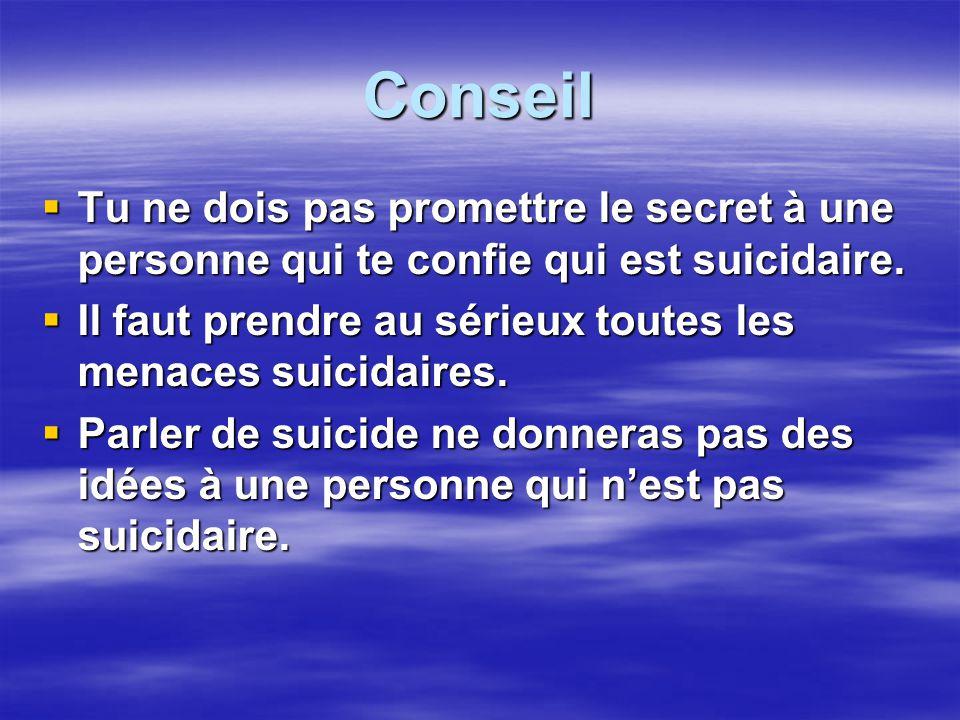 Conseil Tu ne dois pas promettre le secret à une personne qui te confie qui est suicidaire. Tu ne dois pas promettre le secret à une personne qui te c