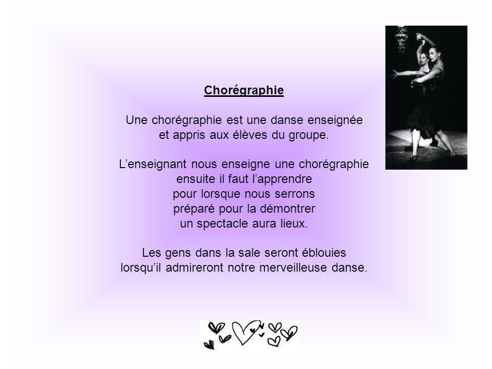 Chorégraphie Une chorégraphie est une danse enseignée et appris aux élèves du groupe. Lenseignant nous enseigne une chorégraphie ensuite il faut lappr