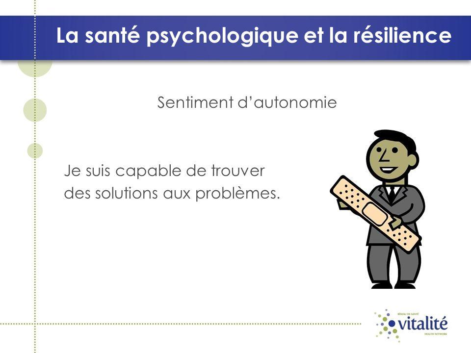 La santé psychologique et la résilience Sentiment dautonomie Je suis capable de trouver des solutions aux problèmes.