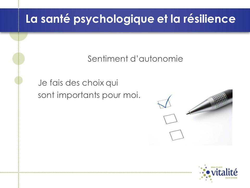 La santé psychologique et la résilience Sentiment dautonomie Je fais des choix qui sont importants pour moi.