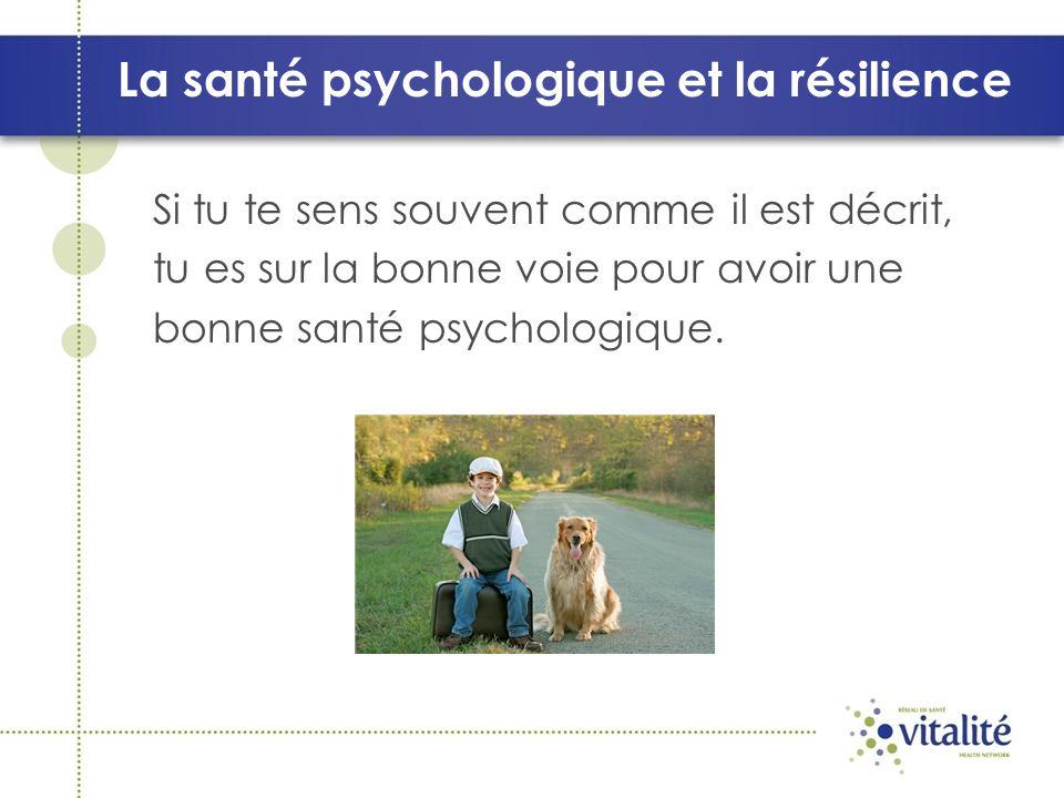 La santé psychologique et la résilience Si tu te sens souvent comme il est décrit, tu es sur la bonne voie pour avoir une bonne santé psychologique.