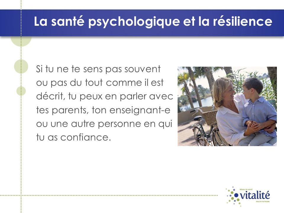 La santé psychologique et la résilience Si tu ne te sens pas souvent ou pas du tout comme il est décrit, tu peux en parler avec tes parents, ton enseignant-e ou une autre personne en qui tu as confiance.