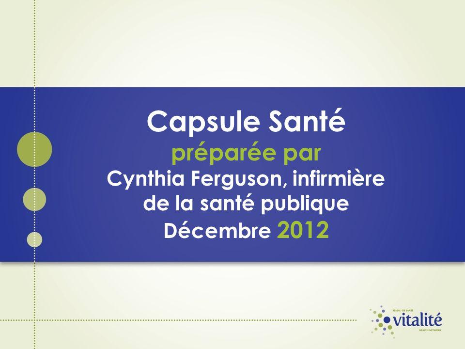 Capsule Santé préparée par Cynthia Ferguson, infirmière de la santé publique Décembre 2012