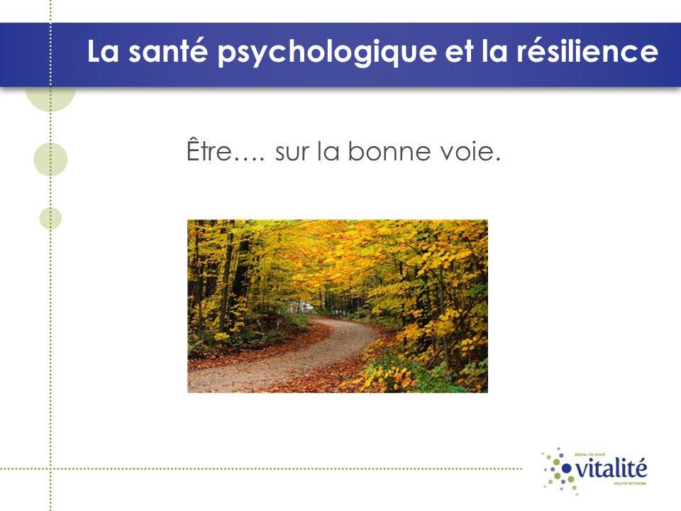 La santé psychologique et la résilience Comment savoir si tu es sur la bonne voie pour réussir à avoir une bonne santé psychologique?