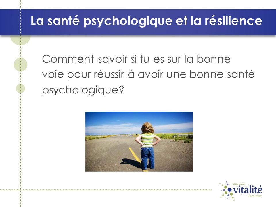 La santé psychologique et la résilience Voici comment une personne qui a une bonne santé psychologique peut se sentir, penser ou agir.