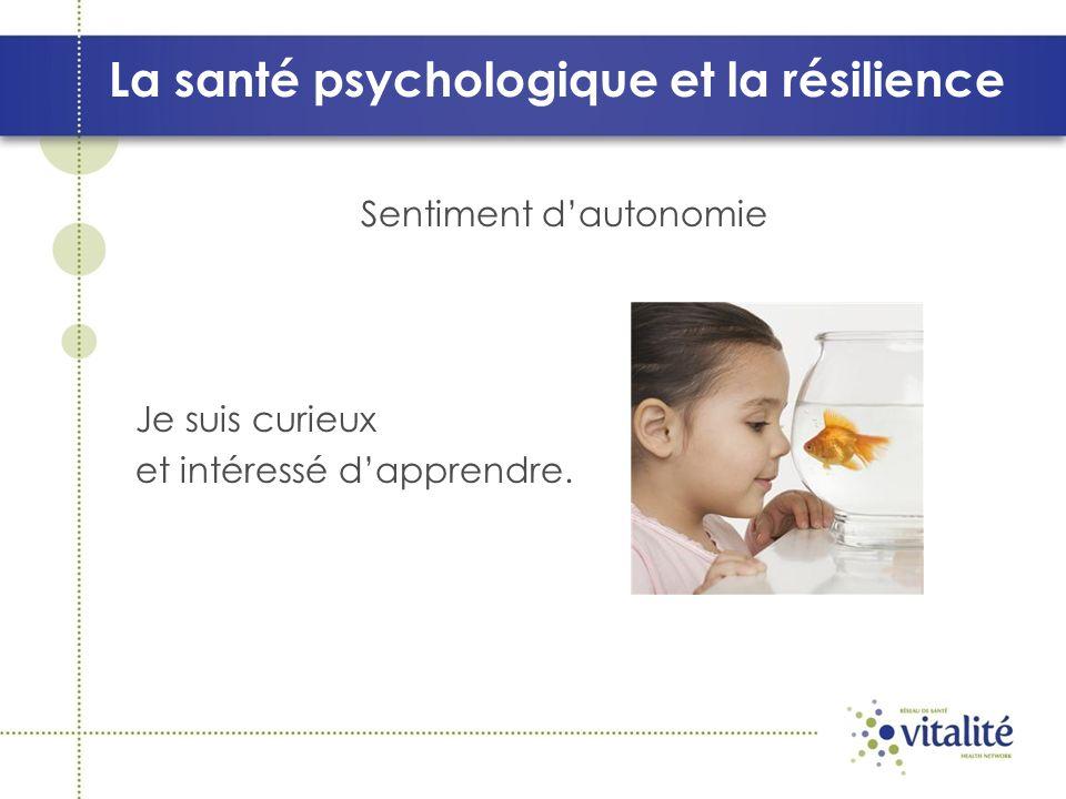 La santé psychologique et la résilience Sentiment dautonomie Je suis curieux et intéressé dapprendre.