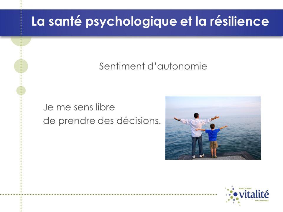 La santé psychologique et la résilience Sentiment dautonomie Je me sens libre de prendre des décisions.