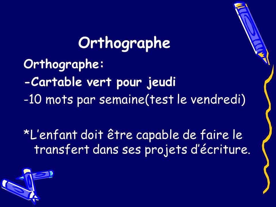 Orthographe Orthographe: -Cartable vert pour jeudi -10 mots par semaine(test le vendredi) *Lenfant doit être capable de faire le transfert dans ses projets décriture.