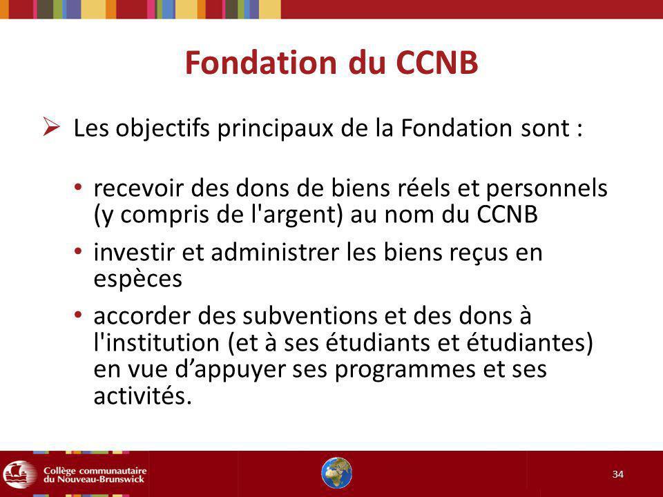 34 Les objectifs principaux de la Fondation sont : recevoir des dons de biens réels et personnels (y compris de l argent) au nom du CCNB investir et administrer les biens reçus en espèces accorder des subventions et des dons à l institution (et à ses étudiants et étudiantes) en vue dappuyer ses programmes et ses activités.