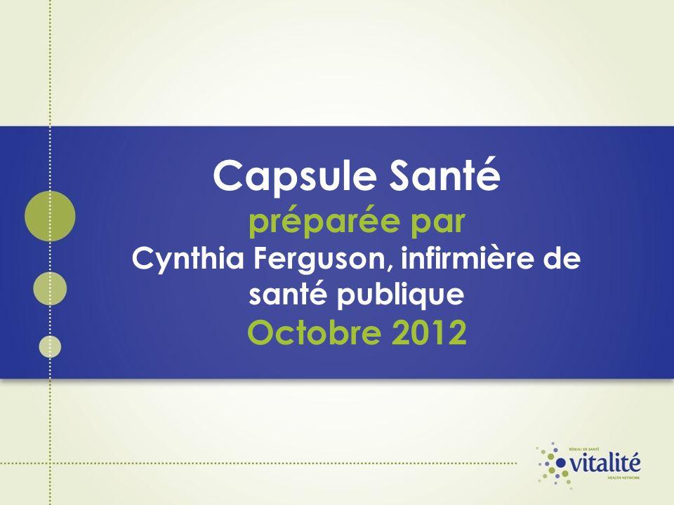 Capsule Santé préparée par Cynthia Ferguson, infirmière de santé publique Octobre 2012