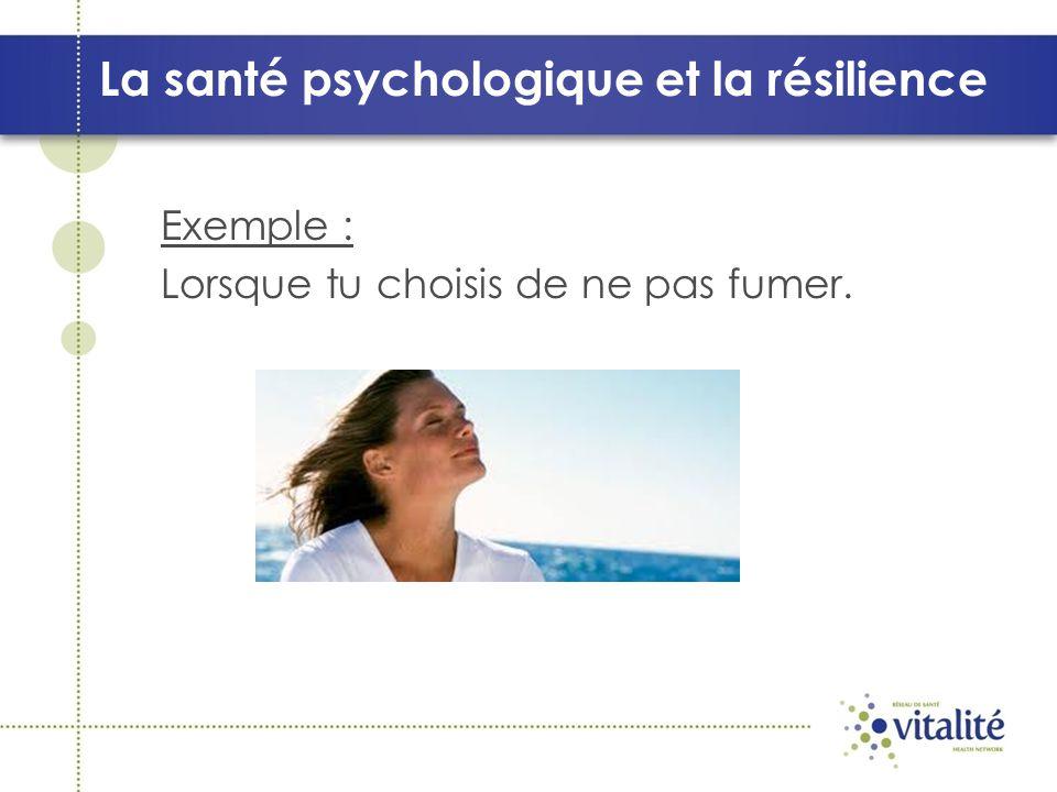 La santé psychologique et la résilience Exemple : Lorsque tu choisis de ne pas fumer.