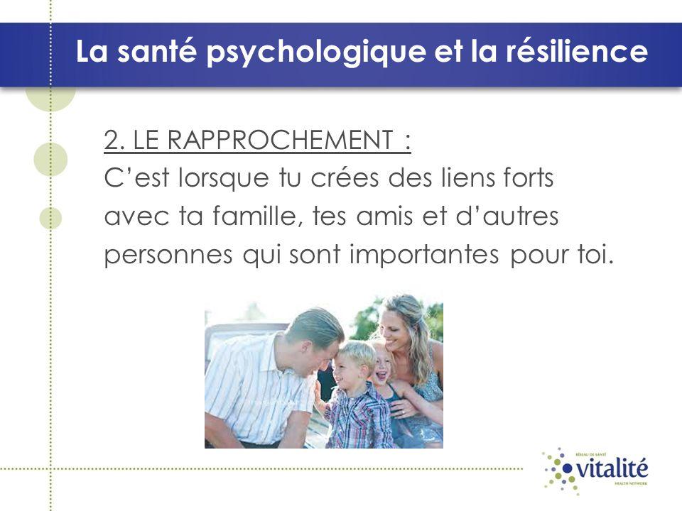 La santé psychologique et la résilience 2. LE RAPPROCHEMENT : Cest lorsque tu crées des liens forts avec ta famille, tes amis et dautres personnes qui