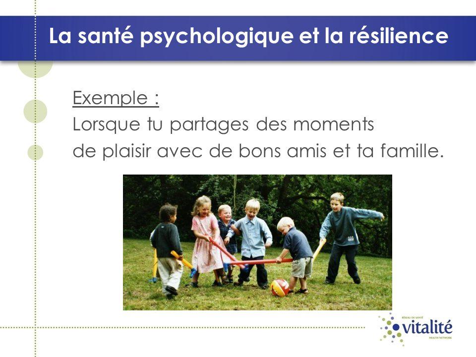 La santé psychologique et la résilience Exemple : Lorsque tu partages des moments de plaisir avec de bons amis et ta famille.