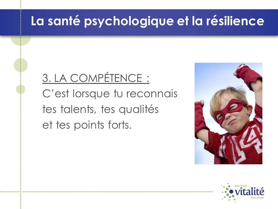 La santé psychologique et la résilience 3. LA COMPÉTENCE : Cest lorsque tu reconnais tes talents, tes qualités et tes points forts.