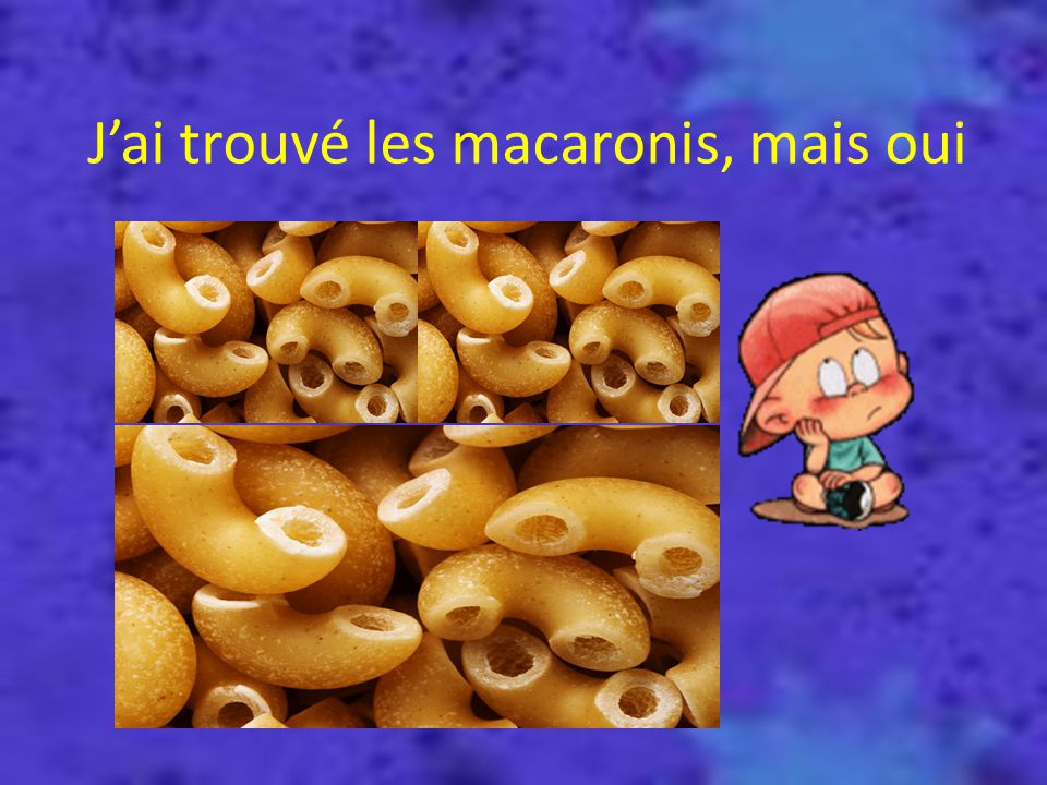Jai trouvé les macaronis, mais oui