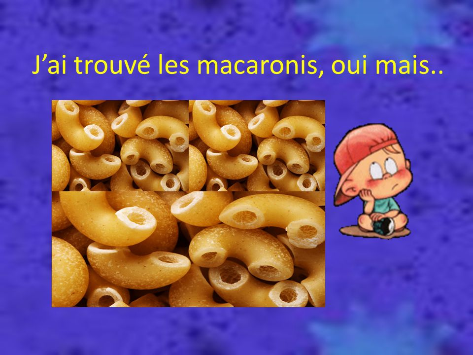 Jai trouvé les macaronis, oui mais..