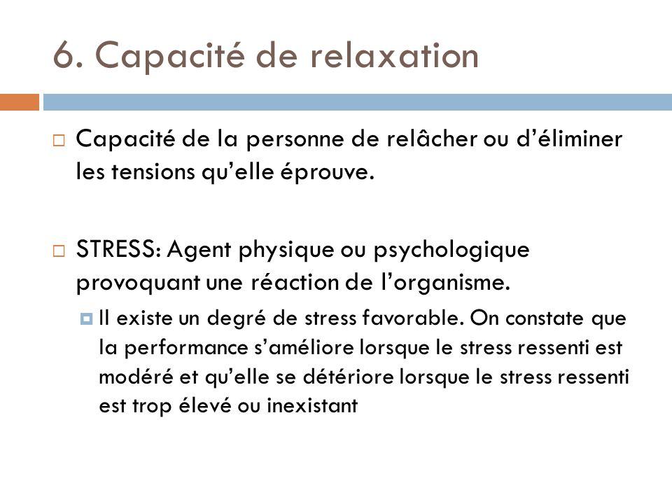 6. Capacité de relaxation Capacité de la personne de relâcher ou déliminer les tensions quelle éprouve. STRESS: Agent physique ou psychologique provoq