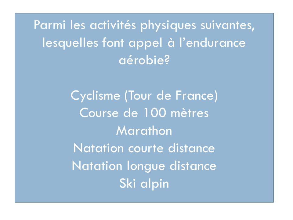 Parmi les activités physiques suivantes, lesquelles font appel à lendurance aérobie? Cyclisme (Tour de France) Course de 100 mètres Marathon Natation