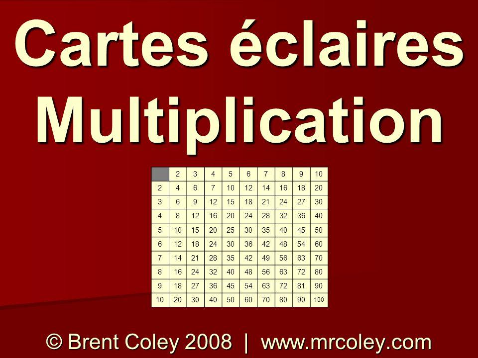 Cartes éclaires Multiplication © Brent Coley 2008 | www.mrcoley.com 2345678910 2467 1214161820 36912151821242730 481216202428323640 510152025303540455