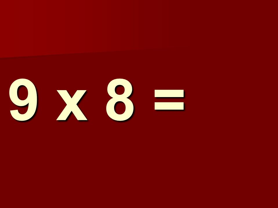 9 x 8 =
