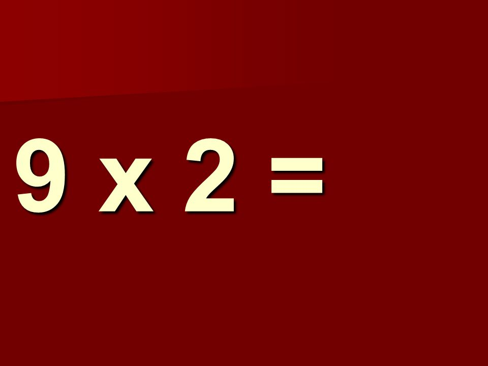 9 x 2 =