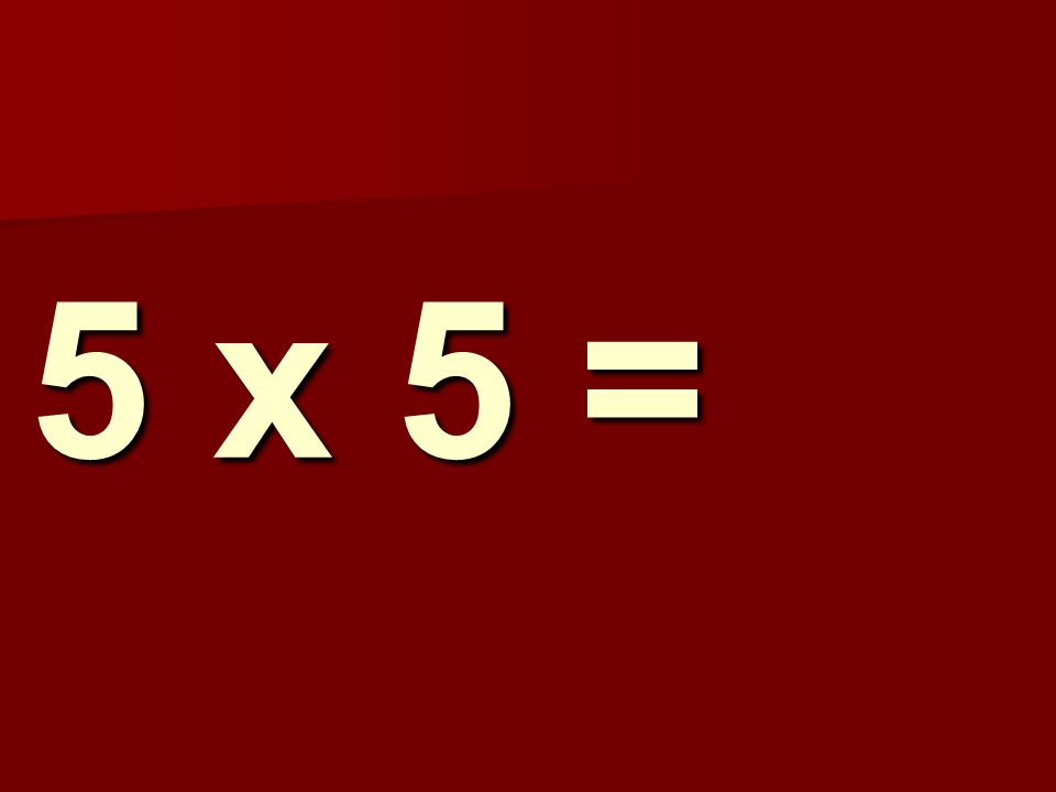 5 x 5 =