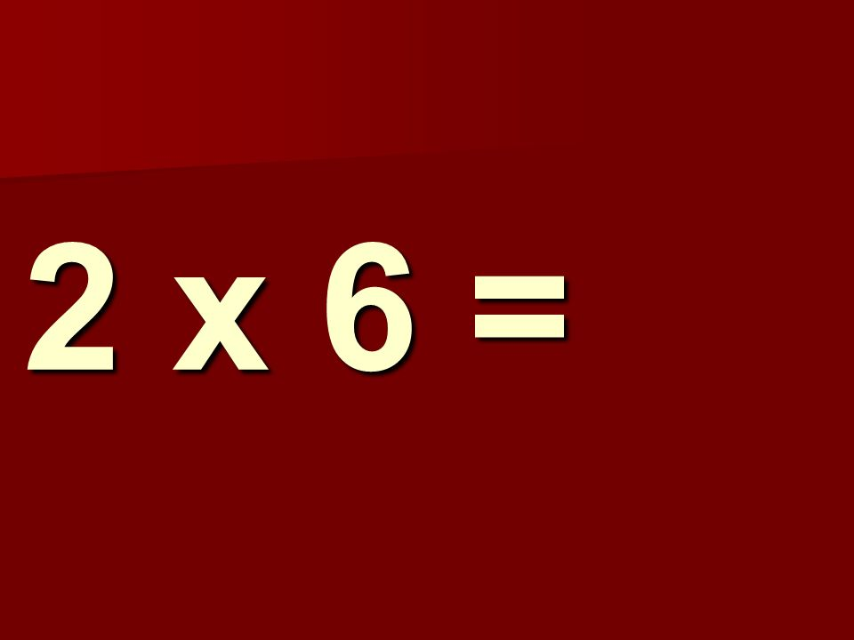 2 x 6 =