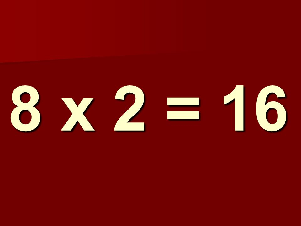 8 x 2 = 16