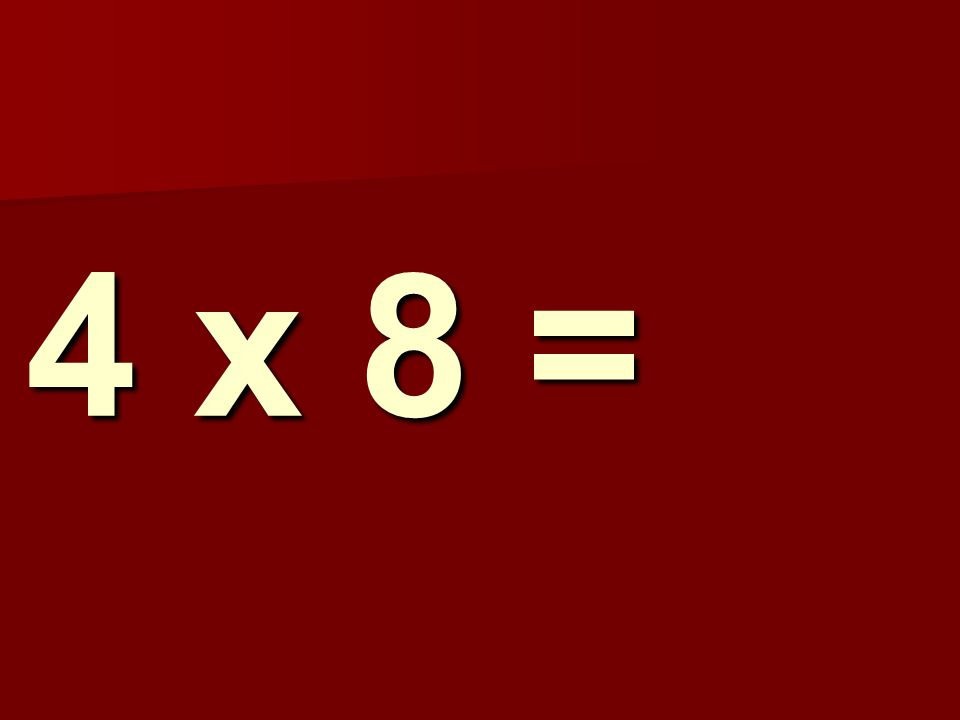 4 x 8 =