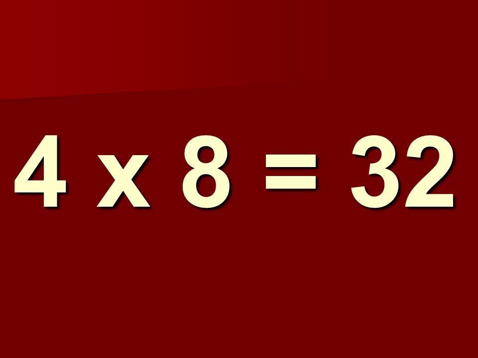 4 x 8 = 32