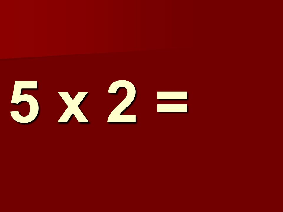 5 x 2 =