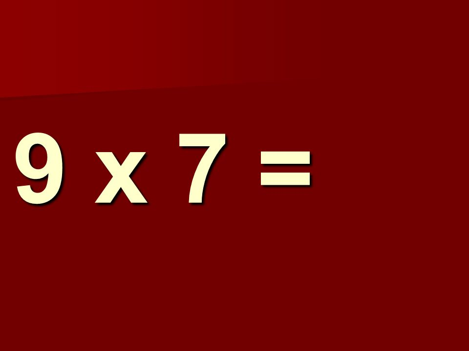 9 x 7 =