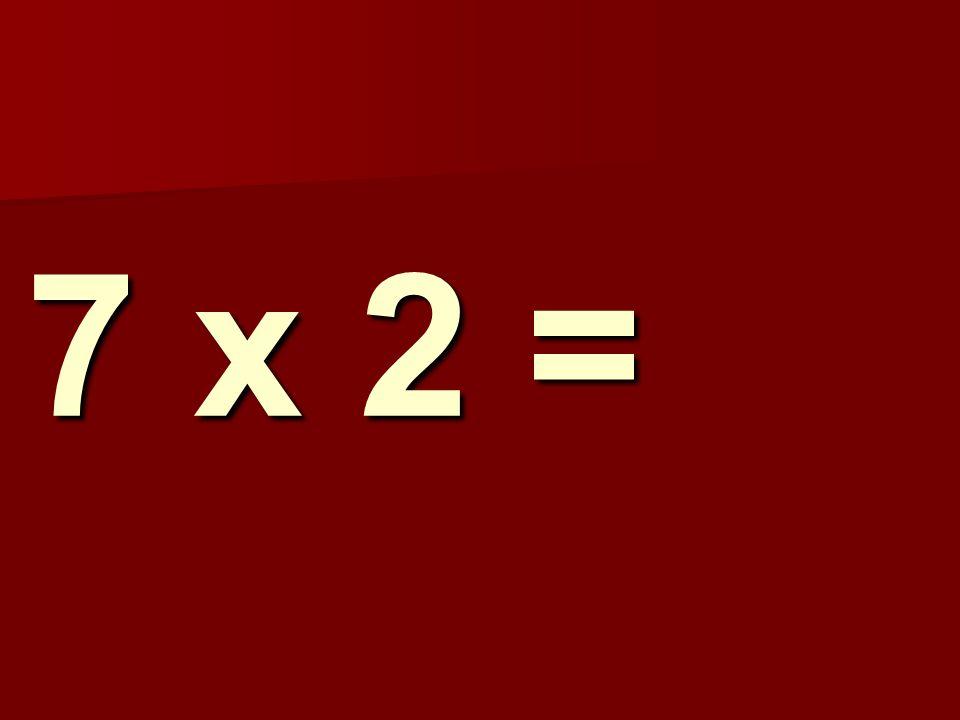 7 x 2 =