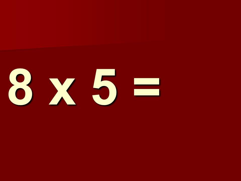8 x 5 =