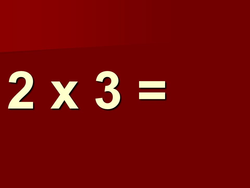 2 x 3 =