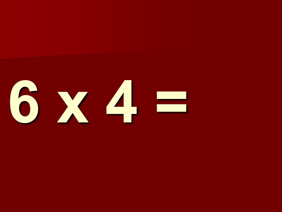 6 x 4 =