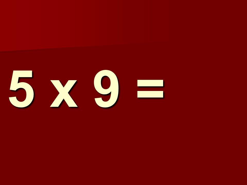 5 x 9 =
