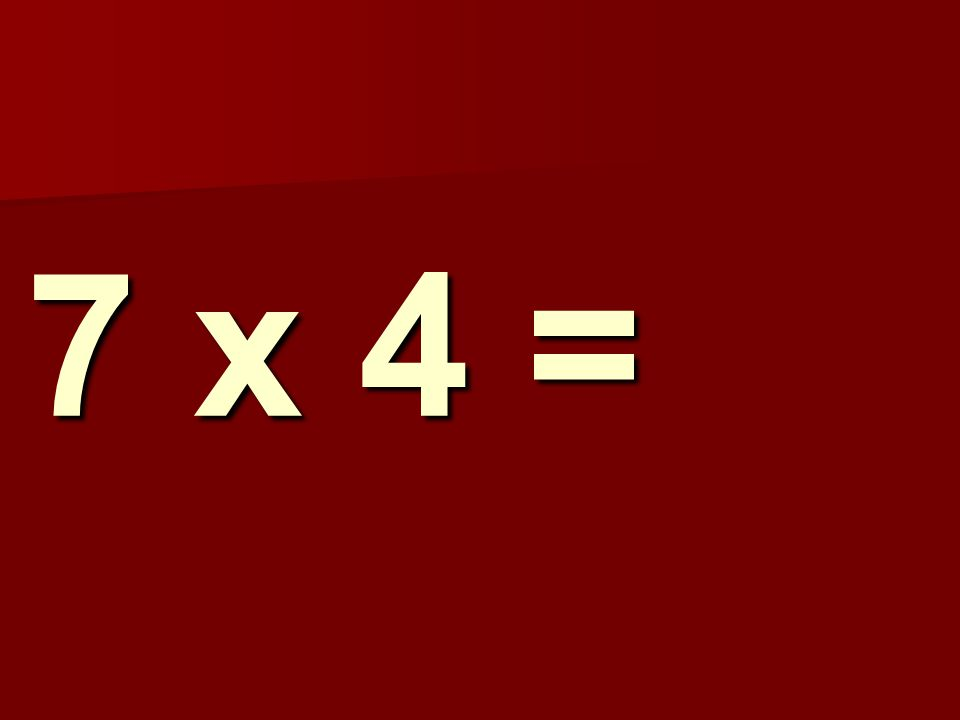 7 x 4 =