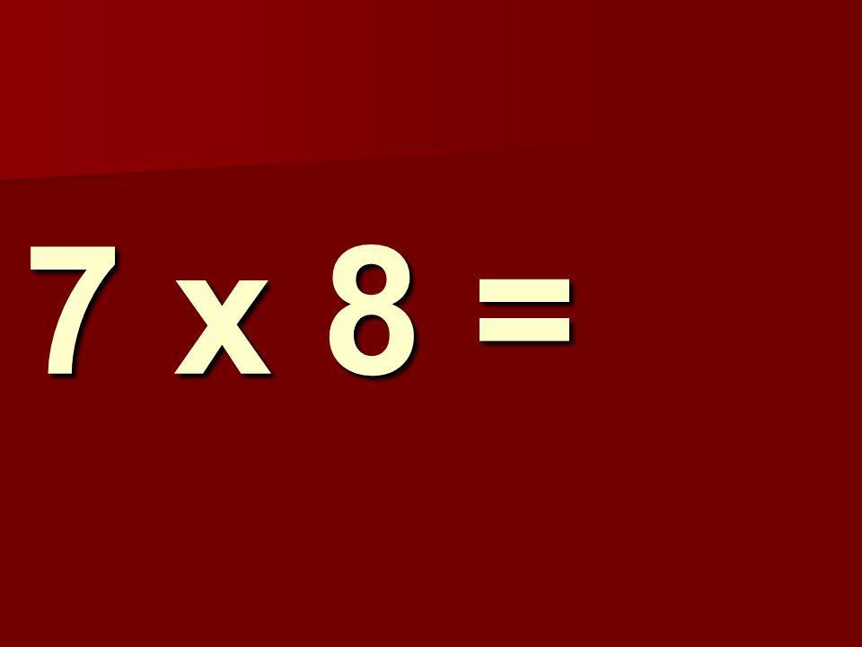 7 x 8 =