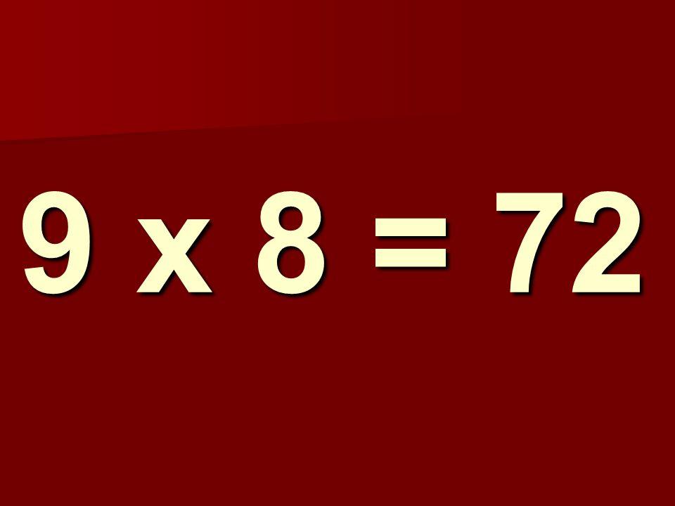 9 x 8 = 72