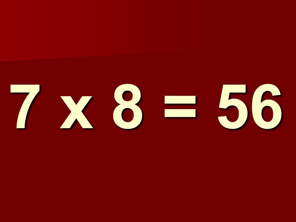 7 x 8 = 56