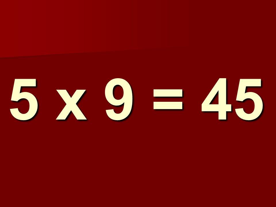 5 x 9 = 45